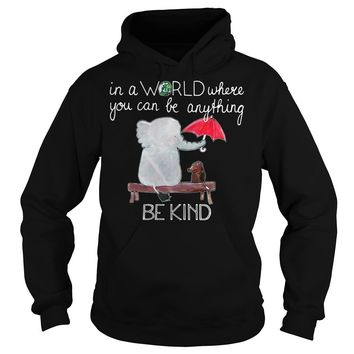 Elephant and Dog In a world where you can be anything be kind shirt Hoodie