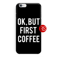 Ok But First Coffee Quotes Black For iPhone 6 / 6 Plus Case