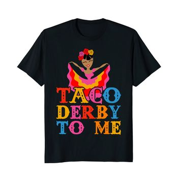 Taco Derby To Me Shirt Cinco De Mayo Derby Mexican Dancer