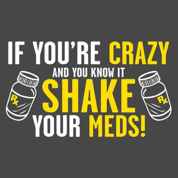 If You are Crazy and You Know it, Shake Your Meds! Hilarious Handmade to Order Tee Makes a Great Retirement or Over the Hill Gift