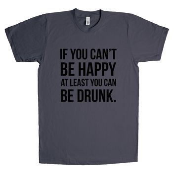 If You Can't Be Happy At Least You Can Be Drunk Unisex T Shirt