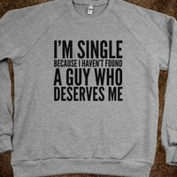I'M SINGLE BECAUSE I HAVEN'T FOUND A GUY WHO DESERVES ME SWEATSHIRT SWEATER (IDC222105)
