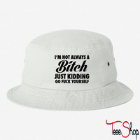 I'm Not Always A Bitch Just Kidding bucket hat