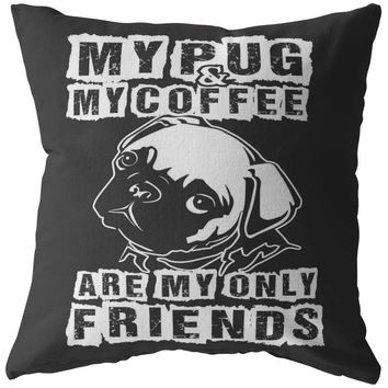Funny Pug Pillows My Pug And My Coffee Are My Only Friends