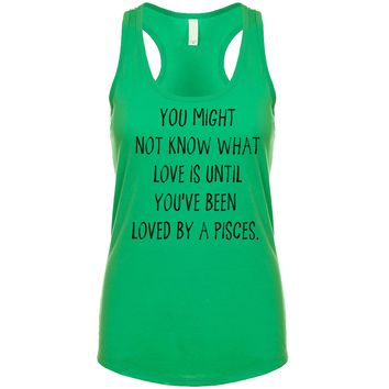 You might not know what love is until you've been loved by a Pisces. Women's Tank