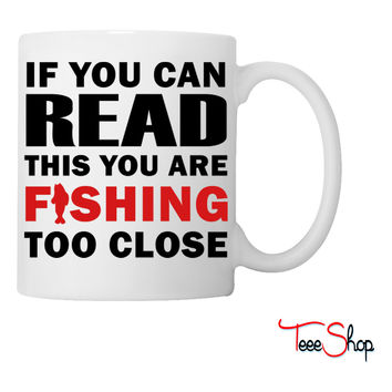 If You Can Read This You Are Fishing Too Close Coffee & Tea Mug