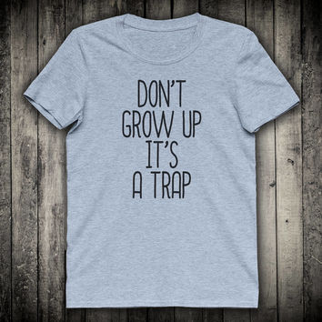 Dont Grow Up Its A Trap Funny Slogan Tee Sarcastic Sarcasm Shirt Humor Quote Tumblr Clothing