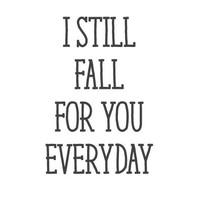 wall quote - I Still Fall For You Everyday