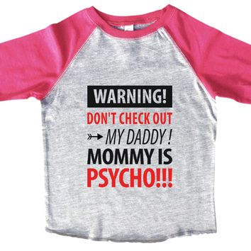 Warning! Don't Check Out My Daddy! Mommy Is Psycho BOYS OR GIRLS BASEBALL 3/4 SLEEVE RAGLAN - VERY SOFT TRENDY SHIRT B975