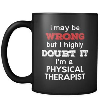 Physical Therapist cup I May Be Wrong But I Highly Doubt It I'm Physical Therapist Physical Therapist mug Birthday gift Gift for coworker 11oz Black