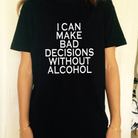 i can make bad decisions without alcohol TShirt Unisex womens gifts girls tumblr funny slogan fangirls daughter gift birthday teens teenager