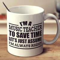 I'm A Music Teacher To Save Time Let's Just Assume I'm Always Right