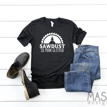 Sawdust is Man Glitter shirt, fathers day gift, gifts for him, birthday gifts for men, dad gift, funny dad shirt, funny dad gift