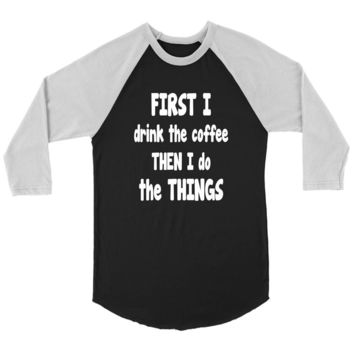 First I Drink The Coffee - Funny T-Shirt