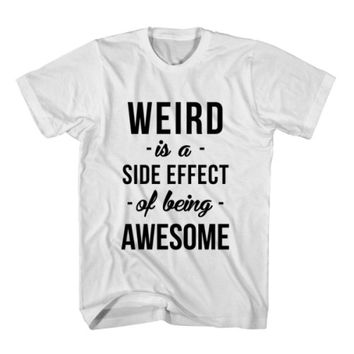 T-Shirt Weird Is A Side Effect Of Being Awesome