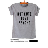 Not cute just psycho T-Shirts for Women Men Gray Funny Printed Tumblr Grunge Cute Sassy Teenage Shirt Instagram Fashion Gifts Cute Outfits