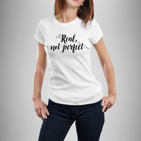 Real Not Perfect Shirt, Real Not Perfect T-Shirt, T-Shirt For Her, Gifts for Her - Real Not Perfect