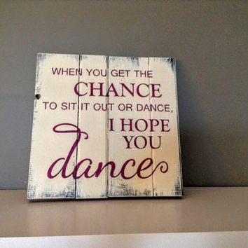 Pallet wood sign - If you get the chance to sit it out or dance, I hope you dance, Inspiration sign, Birthday Gift, Mothers Day Gift