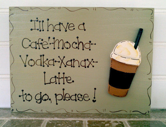 """Hand Painted Wooden Sign, """" I'll have a Cafe' Mocha Vodka Xanax Latte to go please."""""""