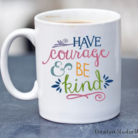 Have Courage and Be Kind - coffee mug - cute coffee cups - unique coffee mug