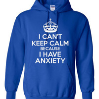 I Can't KEEP CALM Because I Have ANXIETY Funny Hooded Sweatshirt Anxiety Graphic Printed Great Gift Hoodie Unisex Sizes All Colors