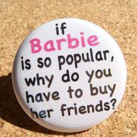 If Barbie is So Popular Why do you Have to Buy her Friends?
