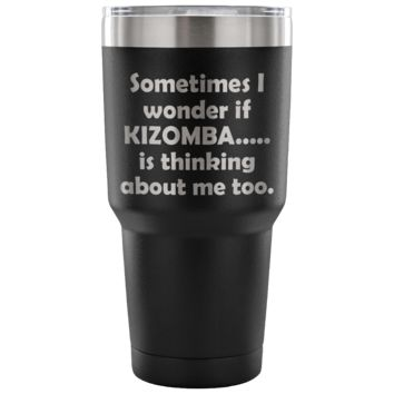 SOMETIMES I WONDER IF KIZOMBA * Funny Gift for Dancing Teacher, Student, Dancer * Vacuum Tumbler 30 oz.