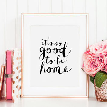 PRINTABLE Art, It's So Good To Be Home, Home Sign, Home Decor,Home Office Desk,Home Sweet Home, Typography Print,Quote Art,Home Family Sign
