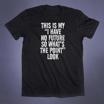 I Have No Future Slogan Tee Sarcasm Sarcastic Shirt 90s Grunge Punk Emo Goth Alternative Clothing Tumblr T-shirt