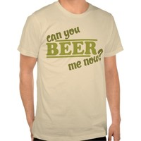 Can You Beer Me Now Shirt