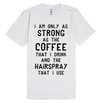 I Am Only As Strong As My Coffee And My Hairspray