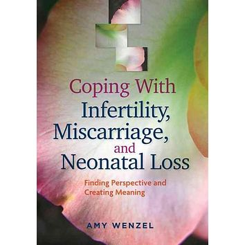 Coping With Infertility, Miscarriage, and Neonatal Loss: Finding Perspective and Creating Meaning