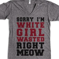 Sorry I'm White Girl Wasted Right Meow (V-Neck) |