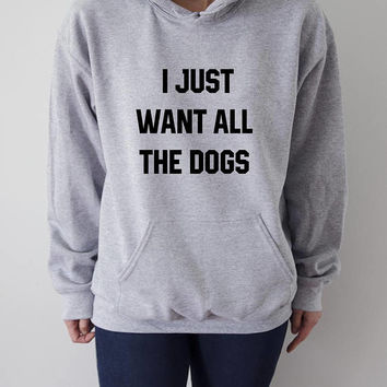 I just want all the dogs   Hoodies Unisex  fashion teen girls womens gifts ladies saying humor love animal bed jumper cute