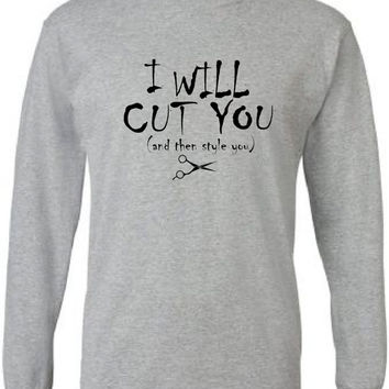 Funny T Shirt for Hair Stylist.  I Will Cut You.  Long Sleeves.