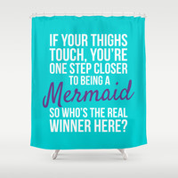 IF YOUR THIGHS TOUCH, YOU'RE ONE STEP CLOSER TO BEING A MERMAID, SO WHO'S THE REAL WINNER HERE? Shower Curtain by CreativeAngel