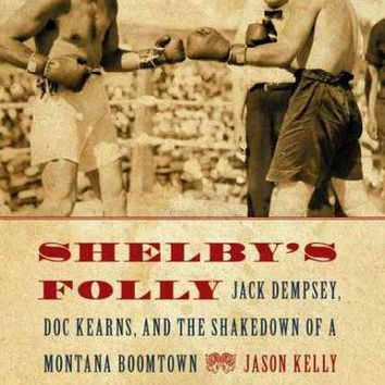 Shelby's Folly: Jack Dempsey, Doc Kearns, and the Shakedown of a Montana Boomtown: Shelby's Folly