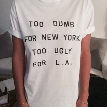 too dumb for new york too ugly for l.a Tshirt white Fashion funny slogan womens girls sassy cute geek