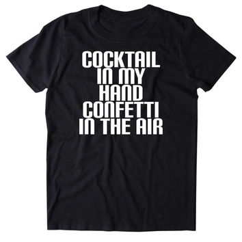 Cocktail In My Hand Confetti In The Air Shirt Funny Drinking Alcohol Party Club Drunk Vodka Tequila Shots Tumblr T-shirt