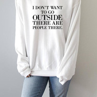 I don't want to go outside there are people there Sweatshirt funny quotes sarcastic slogan saying blogger sassy crewneck jumper