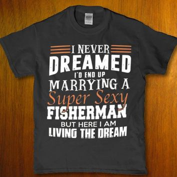 I never dreamed i'd end up marrying a super sexy fisherman Women's t-shirt