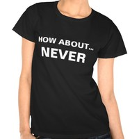 HOW BOUT NEVER SHIRT
