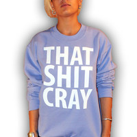 That Sh&% Cray Crewneck Sweatshirt - All Sizes Available - mature