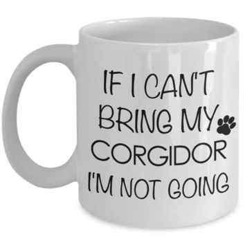 Corgidor Dog Gift - If I Can't Bring My Corgidor I'm Not Going Mug Ceramic Coffee Cup
