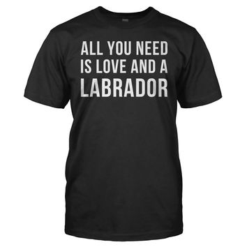 All You Need Is Love And A Labrador - T Shirt