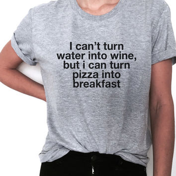 i cant turn water into wine but i can turn pizza into breakfast Tshirt black Fashion funny slogan womens girls sassy cute top gifts tops