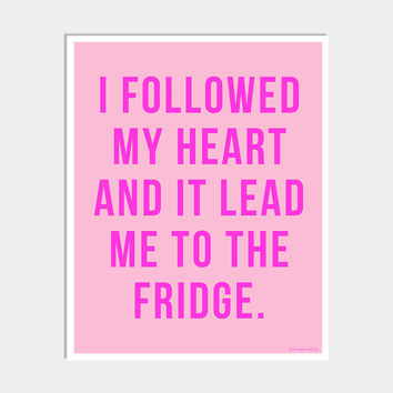 I FOLLOWED MY HEART AND IT LEAD ME TO THE FRIDGE ART PRINT