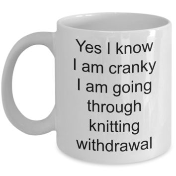 Knitter Coffee Mug - Yes I Know I Am Cranky I Am Going Through Knitting Withdrawal Funny Ceramic Coffee Cup