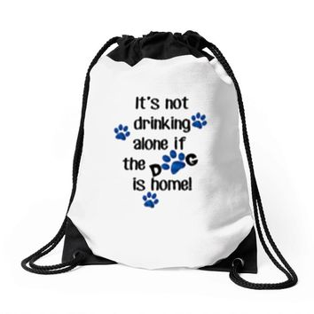IT'S NOT DRINKING ALONE IF THE DOG IS HOME! Drawstring Bags