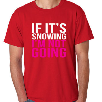 If its snowing Im not Going Men's T-shirt